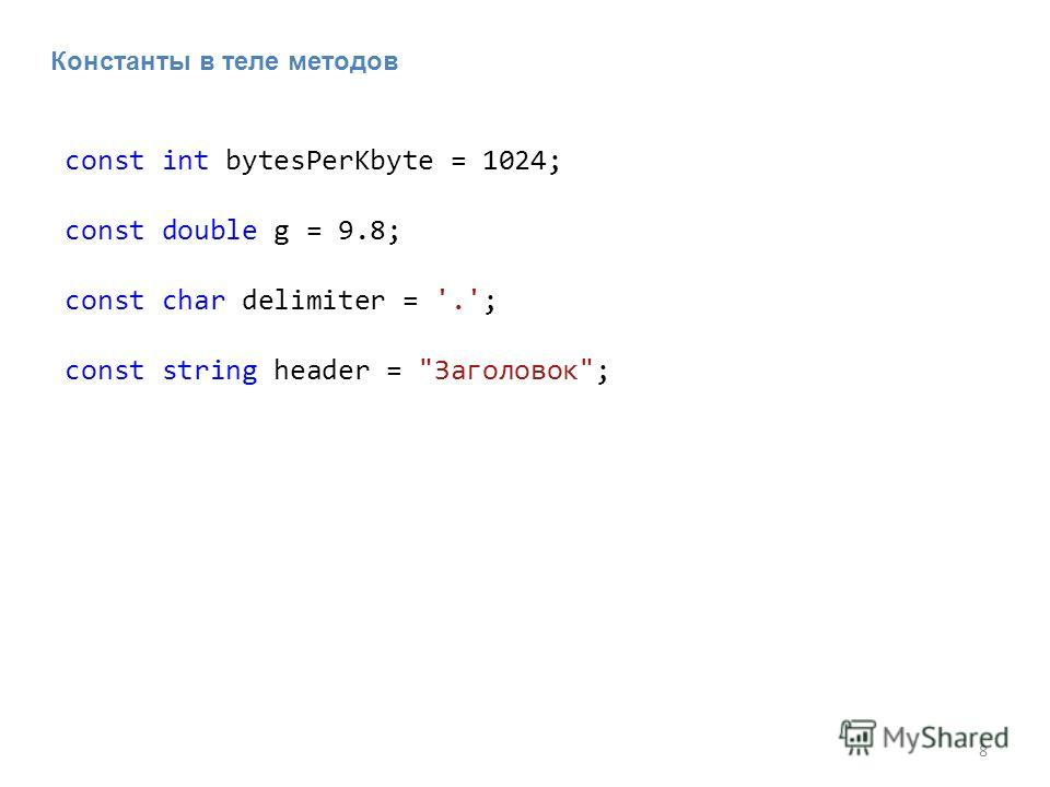 8 Константы в теле методов const int bytesPerKbyte = 1024; const double g = 9.8; const char delimiter = '.'; const string header = Заголовок;