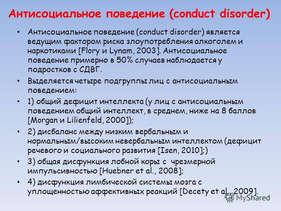 Антисоциальное поведение (conduct disorder) Антисоциальное поведение (conduct disorder) является ведущим фактором риска злоупотребления алкоголем и наркотиками [Flory и Lynam, 2003]. Антисоциальное поведение примерно в 50% случаев наблюдается у подро
