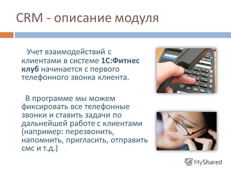 Учет взаимодействий с клиентами в системе 1 С : Фитнес клуб начинается с первого телефонного звонка клиента. В программе мы можем фиксировать все телефонные звонки и ставить задачи по дальнейшей работе с клиентами ( например : перезвонить, напомнить,