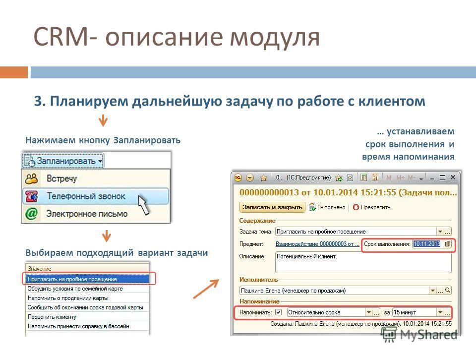 CRM- описание модуля 3. Планируем дальнейшую задачу по работе с клиентом Нажимаем кнопку Запланировать Выбираем подходящий вариант задачи … устанавливаем срок выполнения и время напоминания
