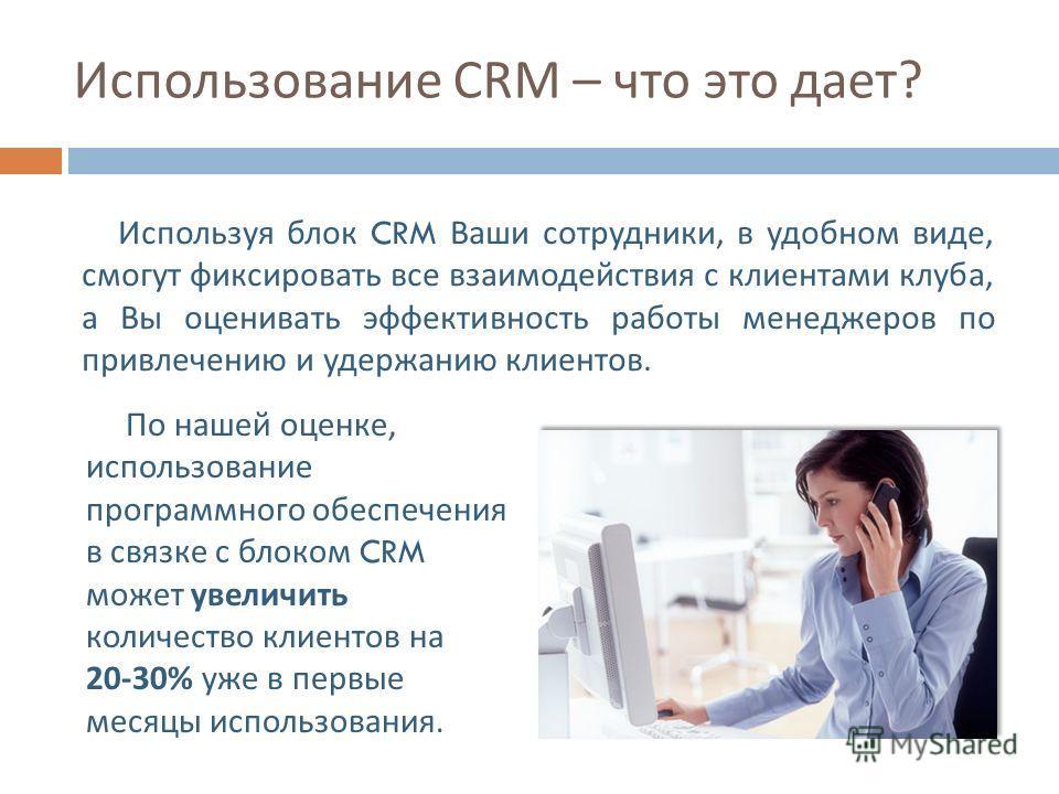 Использование CRM – что это дает ? Используя блок CRM Ваши сотрудники, в удобном виде, смогут фиксировать все взаимодействия с клиентами клуба, а Вы оценивать эффективность работы менеджеров по привлечению и удержанию клиентов. По нашей оценке, испол