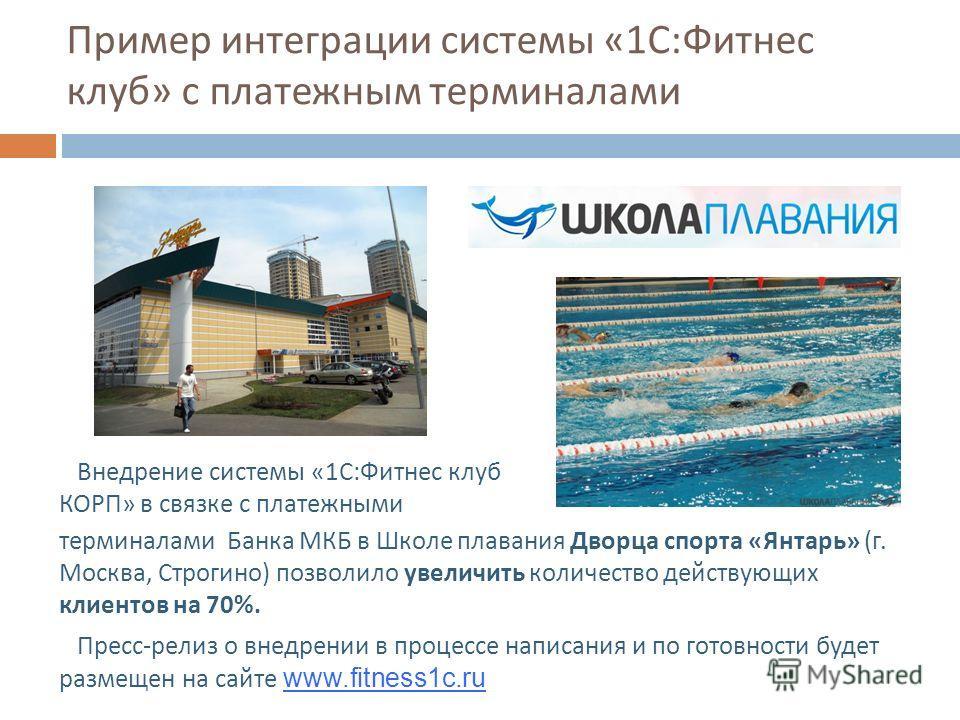 Пример интеграции системы «1 С : Фитнес клуб » с платежным терминалами Внедрение системы «1 С : Фитнес клуб КОРП » в связке с платежными терминалами Банка МКБ в Школе плавания Дворца спорта « Янтарь » ( г. Москва, Строгино ) позволило увеличить колич