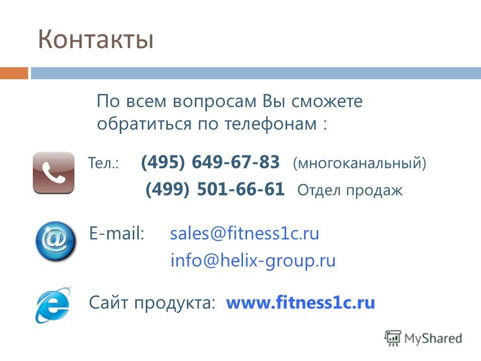 По всем вопросам Вы сможете обратиться по телефонам : Тел.: (495) 649-67-83 (многоканальный) (499) 501-66-61 Отдел продаж Е-mail: sales@fitness1c.ru info@helix-group.ru Сайт продукта: www.fitness1c.ru Контакты