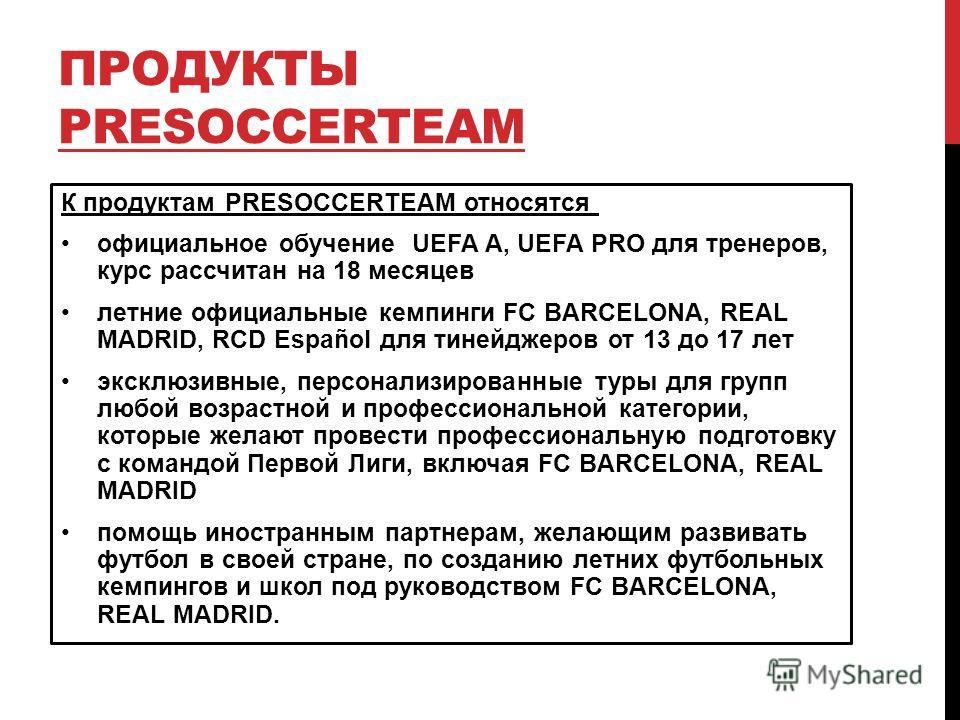 ПРОДУКТЫ PRESOCCERTEAM К продуктам PRESOCCERTEAM относятся официальное обучение UEFA A, UEFA PRO для тренеров, курс рассчитан на 18 месяцев летние официальные кемпинги FC BARCELONA, REAL MADRID, RCD Español для тинейджеров от 13 до 17 лет эксклюзивны