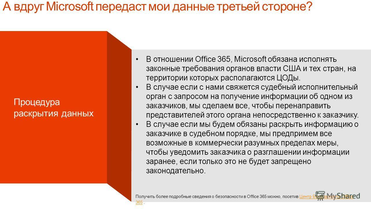 Microsoft Confidential А вдруг Microsoft передаст мои данные третьей стороне? Процедура раскрытия данных В отношении Office 365, Microsoft обязана исполнять законные требования органов власти США и тех стран, на территории которых располагаются ЦОДы.