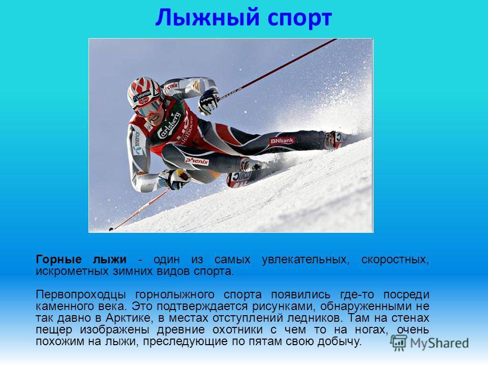 Лыжный спорт Горные лыжи - один из самых увлекательных, скоростных, искрометных зимних видов спорта. Первопроходцы горнолыжного спорта появились где-то посреди каменного века. Это подтверждается рисунками, обнаруженными не так давно в Арктике, в мест