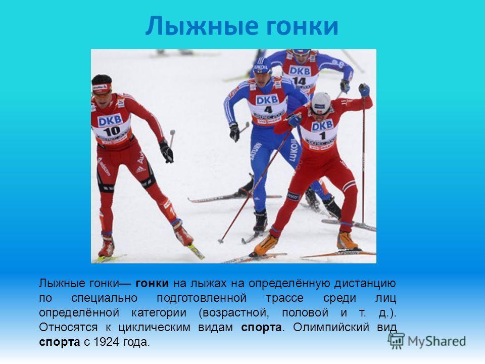 Лыжные гонки Лыжные гонки гонки на лыжах на определённую дистанцию по специально подготовленной трассе среди лиц определённой категории (возрастной, половой и т. д.). Относятся к циклическим видам спорта. Олимпийский вид спорта с 1924 года.