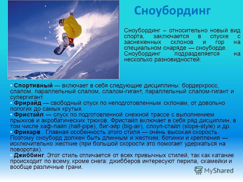 Сноубординг Спортивный включает в себя следующие дисциплины: бордеркросс, слалом, параллельный слалом, слалом-гигант, параллельный слалом-гигант и супергигант. Фрирайд свободный спуск по неподготовленным склонам, от довольно пологих до самых крутых.