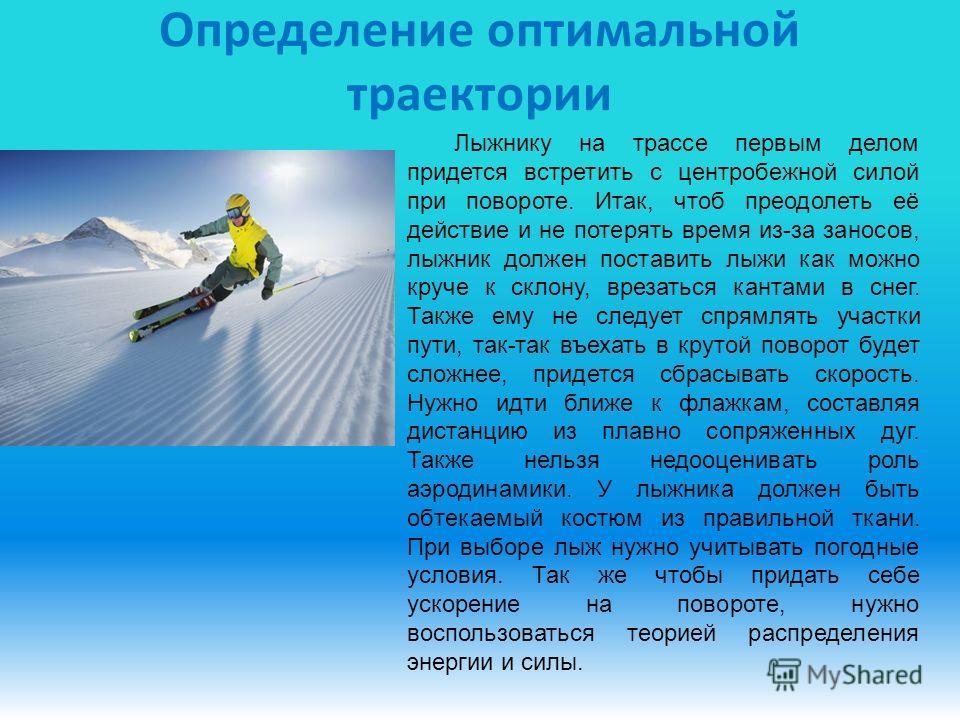 Определение оптимальной траектории Лыжнику на трассе первым делом придется встретить с центробежной силой при повороте. Итак, чтоб преодолеть её действие и не потерять время из-за заносов, лыжник должен поставить лыжи как можно круче к склону, врезат