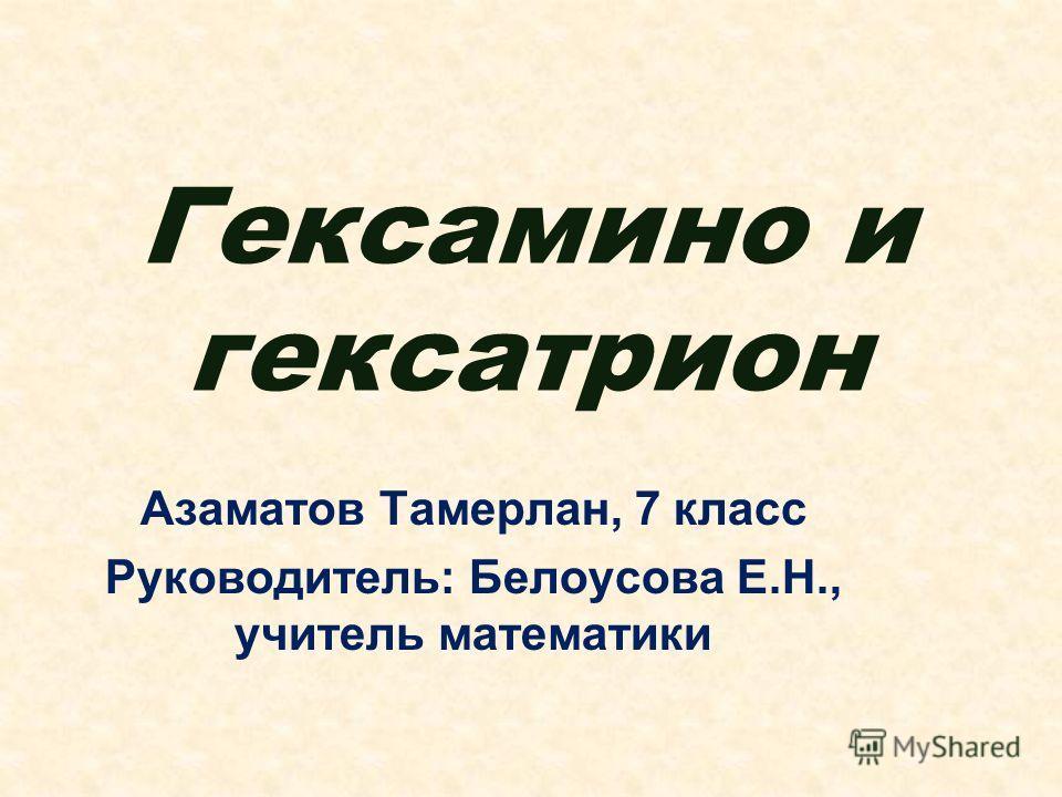 Гексамино и гексатрион Азаматов Тамерлан, 7 класс Руководитель: Белоусова Е.Н., учитель математики