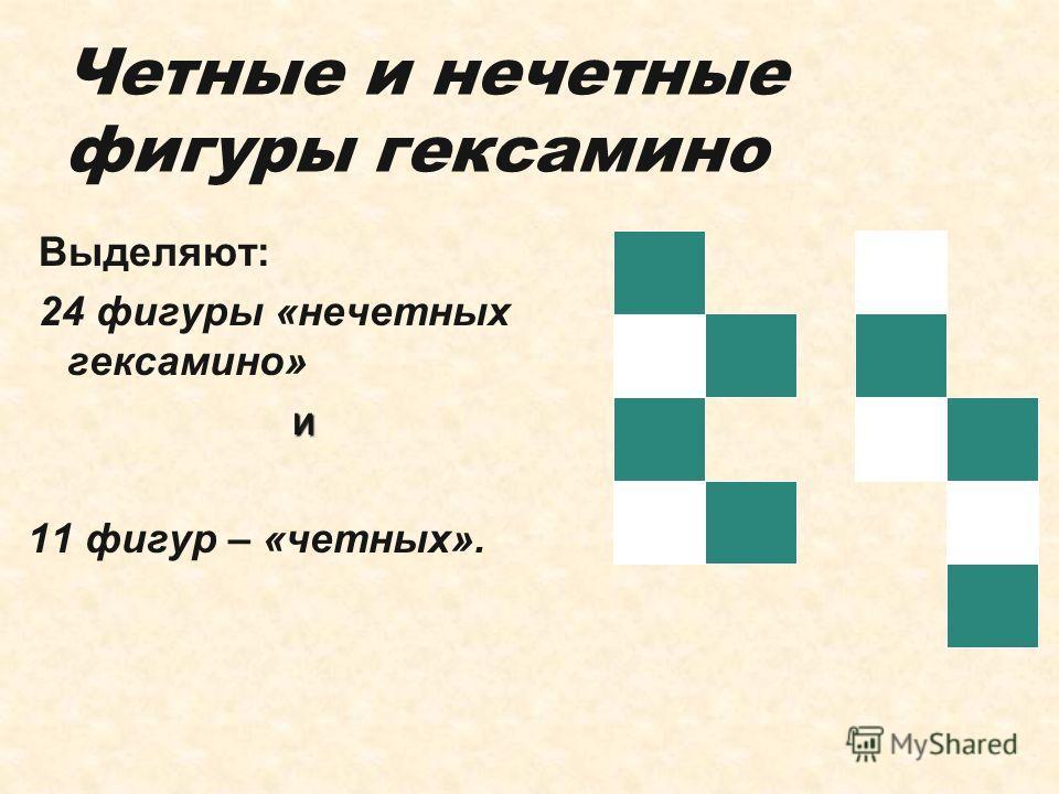 Четные и нечетные фигуры гексамино Выделяют: 24 фигуры «нечетных гексамино» и 11 фигур – «четных».