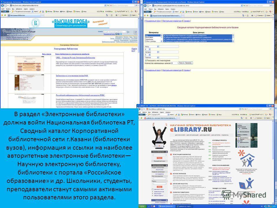 В раздел «Электронные библиотеки» должна войти Национальная библиотека РТ, Сводный каталог Корпоративной библиотечной сети г.Казани (библиотеки вузов), информация и ссылки на наиболее авторитетные электронные библиотеки Научную электронную библиотеку