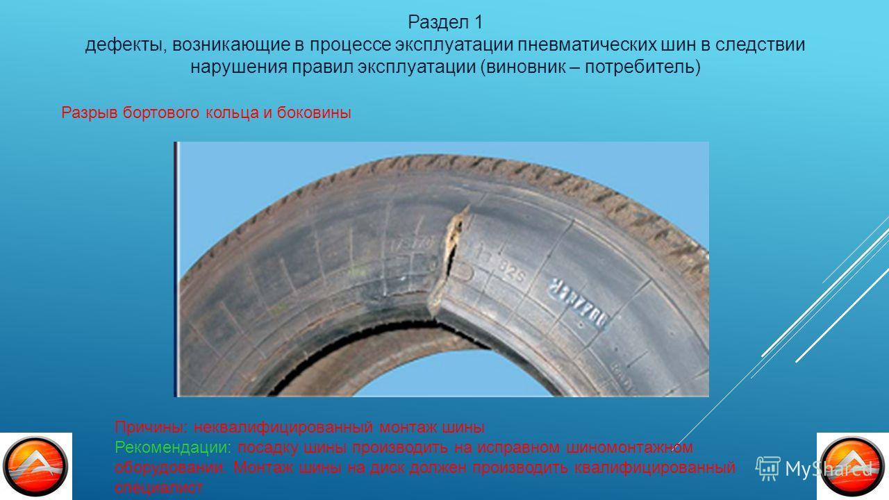 Раздел 1 дефекты, возникающие в процессе эксплуатации пневматических шин в следствии нарушения правил эксплуатации (виновник – потребитель) Причины: неквалифицированный монтаж шины Рекомендации: посадку шины производить на исправном шиномонтажном обо
