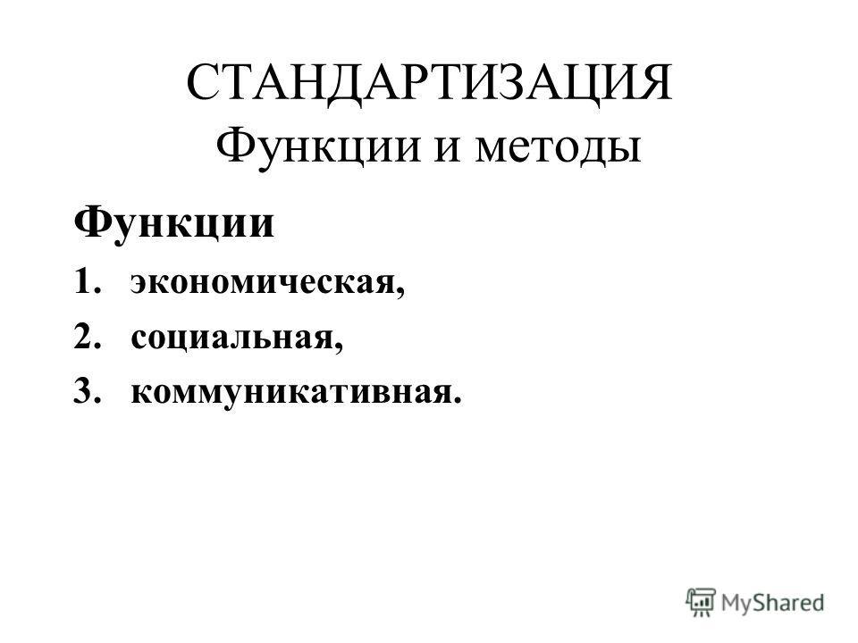 СТАНДАРТИЗАЦИЯ Функции и методы Функции 1.экономическая, 2.социальная, 3.коммуникативная.