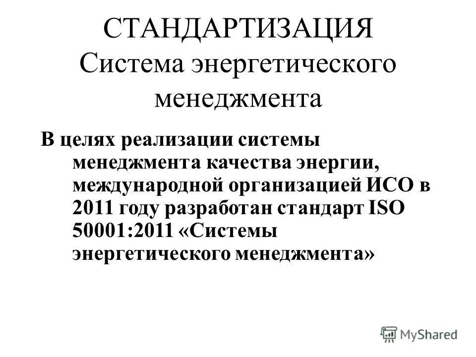 СТАНДАРТИЗАЦИЯ Система энергетического менеджмента В целях реализации системы менеджмента качества энергии, международной организацией ИСО в 2011 году разработан стандарт ISO 50001:2011 «Системы энергетического менеджмента»