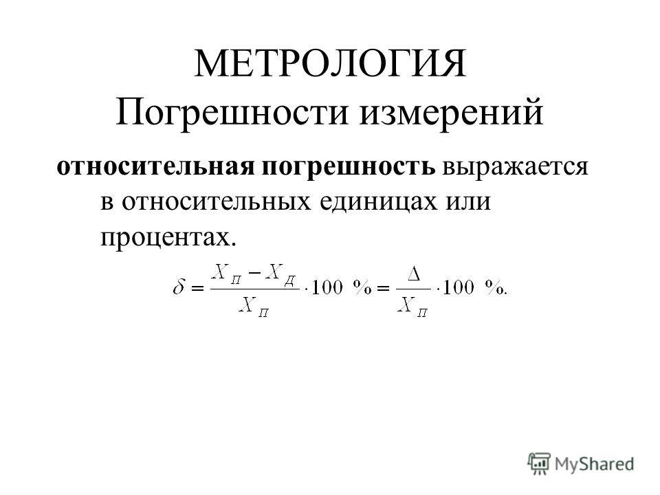 МЕТРОЛОГИЯ Погрешности измерений относительная погрешность выражается в относительных единицах или процентах.
