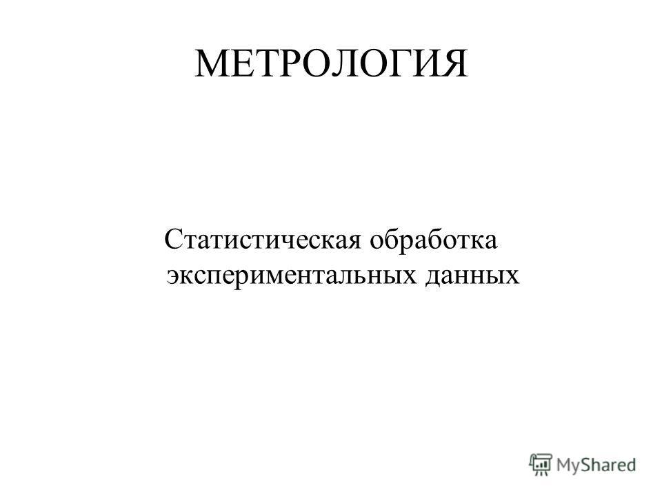 МЕТРОЛОГИЯ Статистическая обработка экспериментальных данных