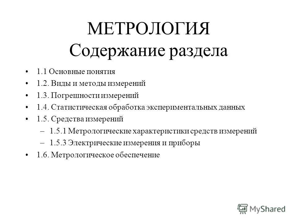 МЕТРОЛОГИЯ Содержание раздела 1.1 Основные понятия 1.2. Виды и методы измерений 1.3. Погрешности измерений 1.4. Статистическая обработка экспериментальных данных 1.5. Средства измерений –1.5.1 Метрологические характеристики средств измерений –1.5.3 Э