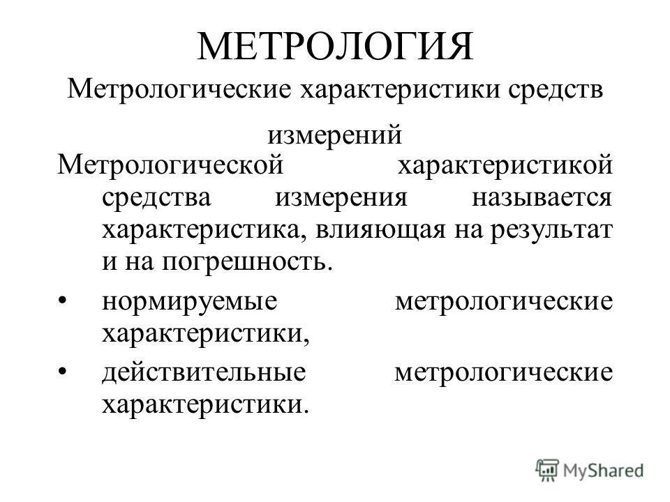 МЕТРОЛОГИЯ Метрологические характеристики средств измерений Метрологической характеристикой средства измерения называется характеристика, влияющая на результат и на погрешность. нормируемые метрологические характеристики, действительные метрологическ