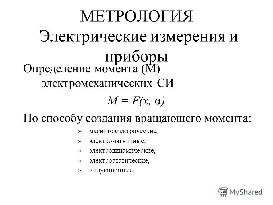 МЕТРОЛОГИЯ Электрические измерения и приборы Определение момента (М) электромеханических СИ M = F(x, α) По способу создания вращающего момента: »магнитоэлектрические, »электромагнитные, »электродинамические, »электростатические, »индукционные