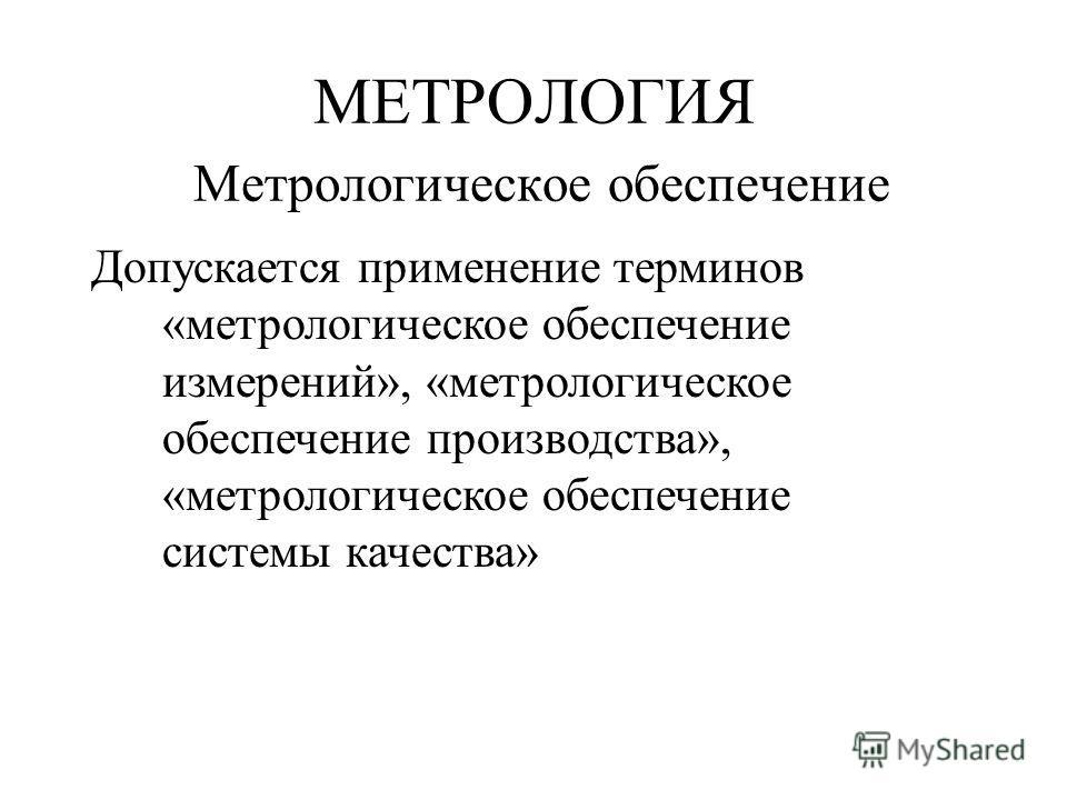 МЕТРОЛОГИЯ Метрологическое обеспечение Допускается применение терминов «метрологическое обеспечение измерений», «метрологическое обеспечение производства», «метрологическое обеспечение системы качества»