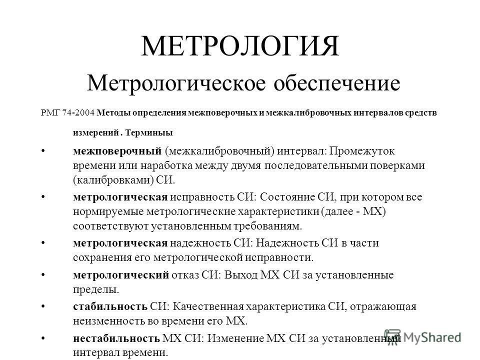 МЕТРОЛОГИЯ Метрологическое обеспечение РМГ 74-2004 Методы определения межповерочных и межкалибровочных интервалов средств измерений. Терминыы межповерочный (межкалибровочный) интервал: Промежуток времени или наработка между двумя последовательными по