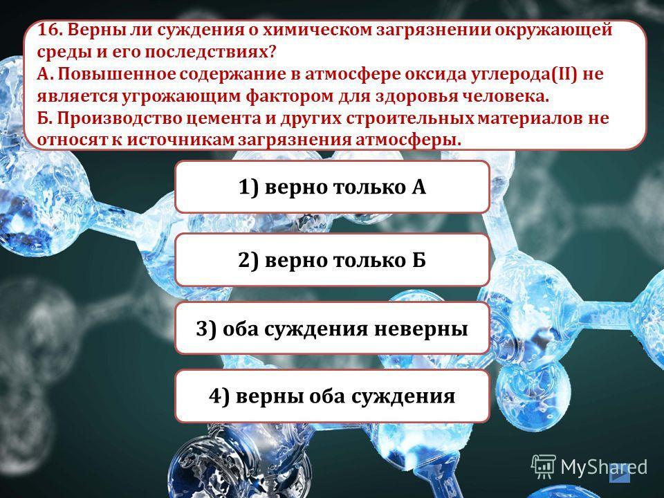 Верно Неверно 3) оба суждения неверны 1) верно только А Неверно 2) верно только Б Неверно 4) верны оба суждения 16. Верны ли суждения о химическом загрязнении окружающей среды и его последствиях? А. Повышенное содержание в атмосфере оксида углерода(I