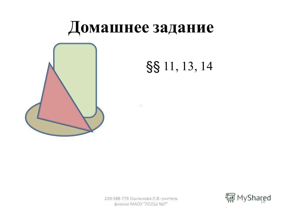 Домашнее задание §§ 11, 13, 14 18 219-588-779 Ошлыкова Л.В.-учитель физики МАОУ ЛСОШ 7