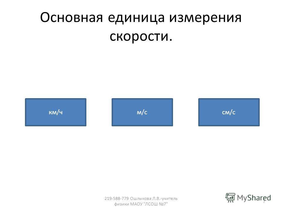 Основная единица измерения скорости. км/чм/ссм/с 7 219-588-779 Ошлыкова Л.В.-учитель физики МАОУ ЛСОШ 7
