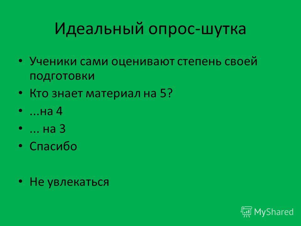 Идеальный опрос-шутка Ученики сами оценивают степень своей подготовки Кто знает материал на 5?...на 4... на 3 Спасибо Не увлекаться