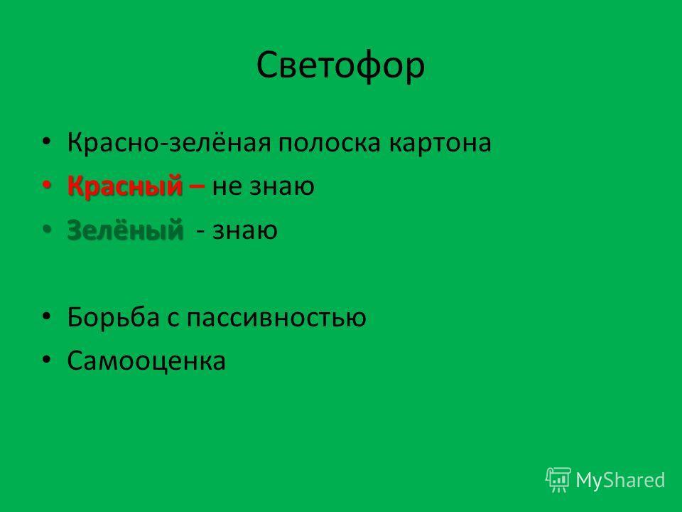 Светофор Красно-зелёная полоска картона Красный Красный – не знаю Зелёный Зелёный - знаю Борьба с пассивностью Самооценка