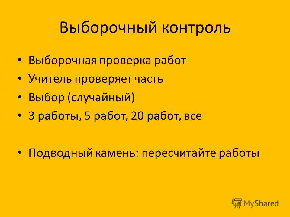 Выборочный контроль Выборочная проверка работ Учитель проверяет часть Выбор (случайный) 3 работы, 5 работ, 20 работ, все Подводный камень: пересчитайте работы