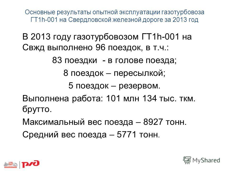 Основные результаты опытной эксплуатации газотурбовоза ГТ1h-001 на Свердловской железной дороге за 2013 год В 2013 году газотурбовозом ГТ1h-001 на Свжд выполнено 96 поездок, в т.ч.: 83 поездки - в голове поезда; 8 поездок – пересылкой; 5 поездок – ре