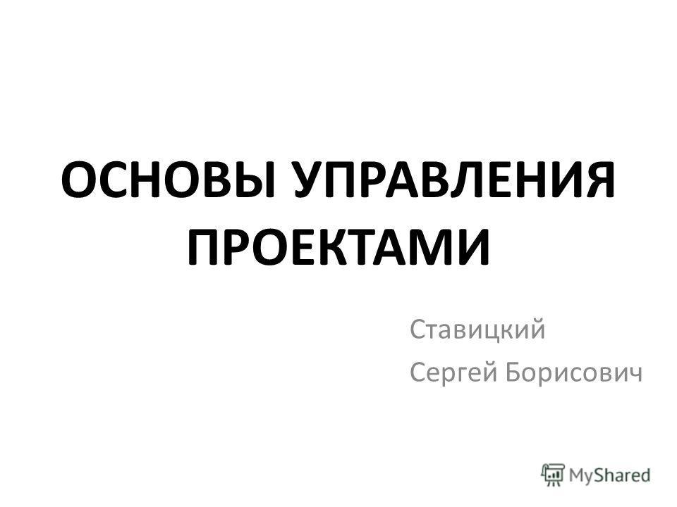 ОСНОВЫ УПРАВЛЕНИЯ ПРОЕКТАМИ Ставицкий Сергей Борисович