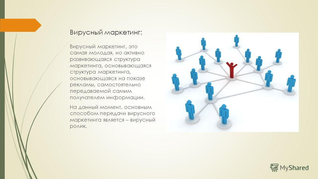 Вирусный маркетинг: Вирусный маркетинг, это самая молодая, но активно развивающаяся структура маркетинга, основывающаяся структура маркетинга, основывающаяся на показе рекламы, самостоятельно передаваемой самим получателем информации. На данный момен