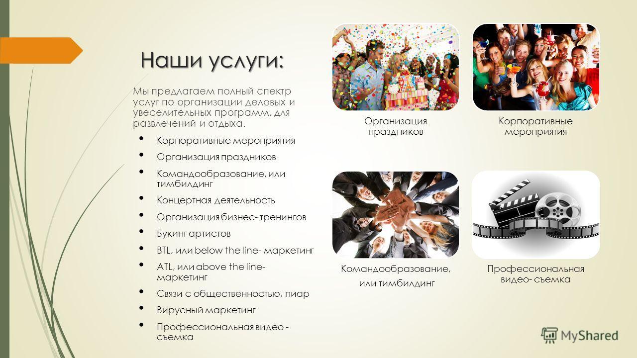 Наши услуги: Мы предлагаем полный спектр услуг по организации деловых и увеселительных программ, для развлечений и отдыха. Корпоративные мероприятия Организация праздников Командообразование, или тимбилдинг Концертная деятельность Организация бизнес-