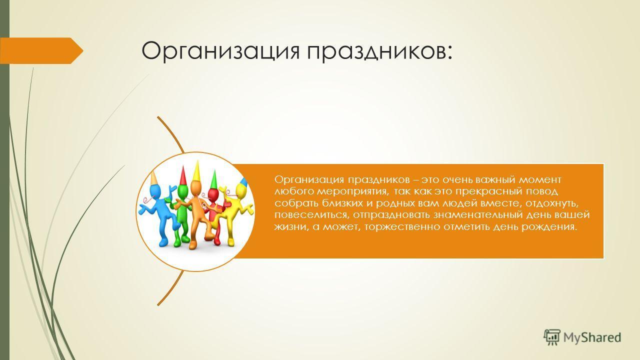 Организация праздников: Организация праздников – это очень важный момент любого мероприятия, так как это прекрасный повод собрать близких и родных вам людей вместе, отдохнуть, повеселиться, отпраздновать знаменательный день вашей жизни, а может, торж