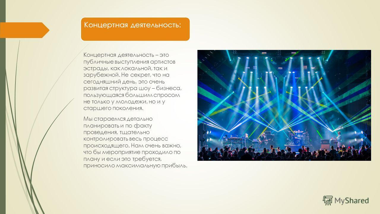 Концертная деятельность: Концертная деятельность – это публичные выступления артистов эстрады, как локальной, так и зарубежной. Не секрет, что на сегодняшний день, это очень развитая структура шоу – бизнеса, пользующаяся большим спросом не только у м