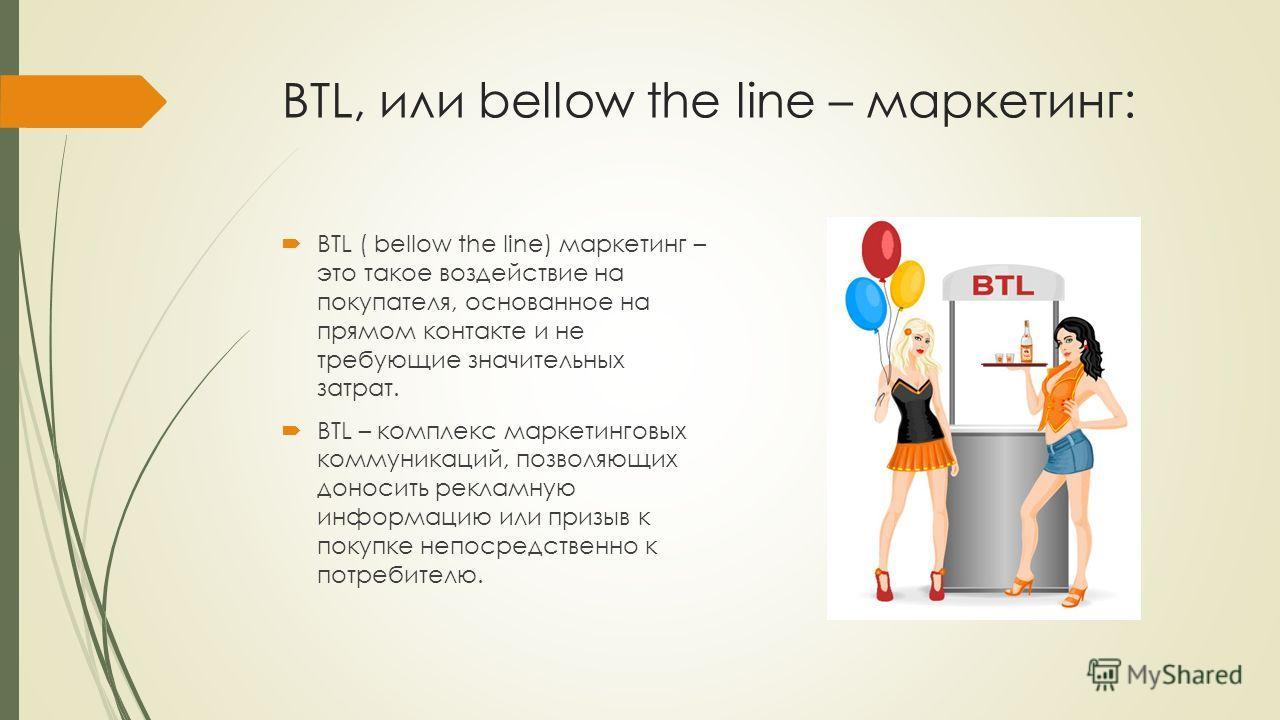 BTL, или bellow the line – маркетинг: BTL ( bellow the line) маркетинг – это такое воздействие на покупателя, основанное на прямом контакте и не требующие значительных затрат. BTL – комплекс маркетинговых коммуникаций, позволяющих доносить рекламную
