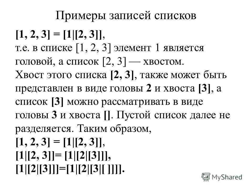 Примеры записей списков [1, 2, 3] = [1|[2, 3]], т.е. в списке [1, 2, 3] элемент 1 является головой, а список [2, 3] хвостом. Хвост этого списка [2, 3], также может быть представлен в виде головы 2 и хвоста [3], а список [3] можно рассматривать в виде