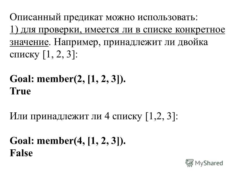 Описанный предикат можно использовать: 1) для проверки, имеется ли в списке конкретное значение. Например, принадлежит ли двойка списку [1, 2, 3]: Goal: member(2, [1, 2, 3]). True Или принадлежит ли 4 списку [1,2, 3]: Goal: member(4, [1, 2, 3]). Fals