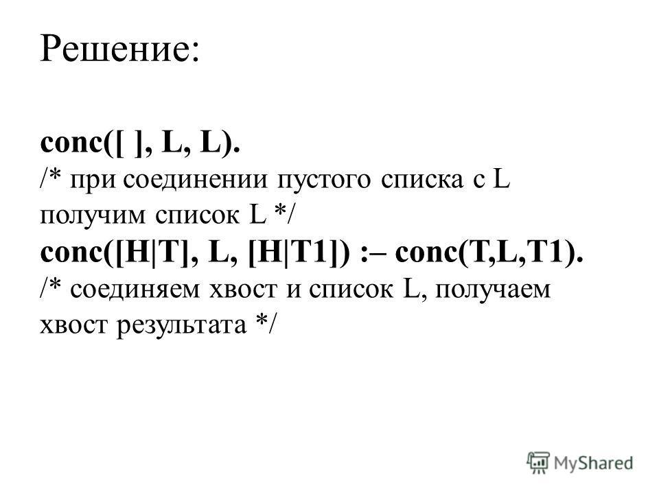 Решение: conc([ ], L, L). /* при соединении пустого списка с L получим список L */ conc([H|T], L, [H|T1]) :– conc(T,L,T1). /* соединяем хвост и список L, получаем хвост результата */