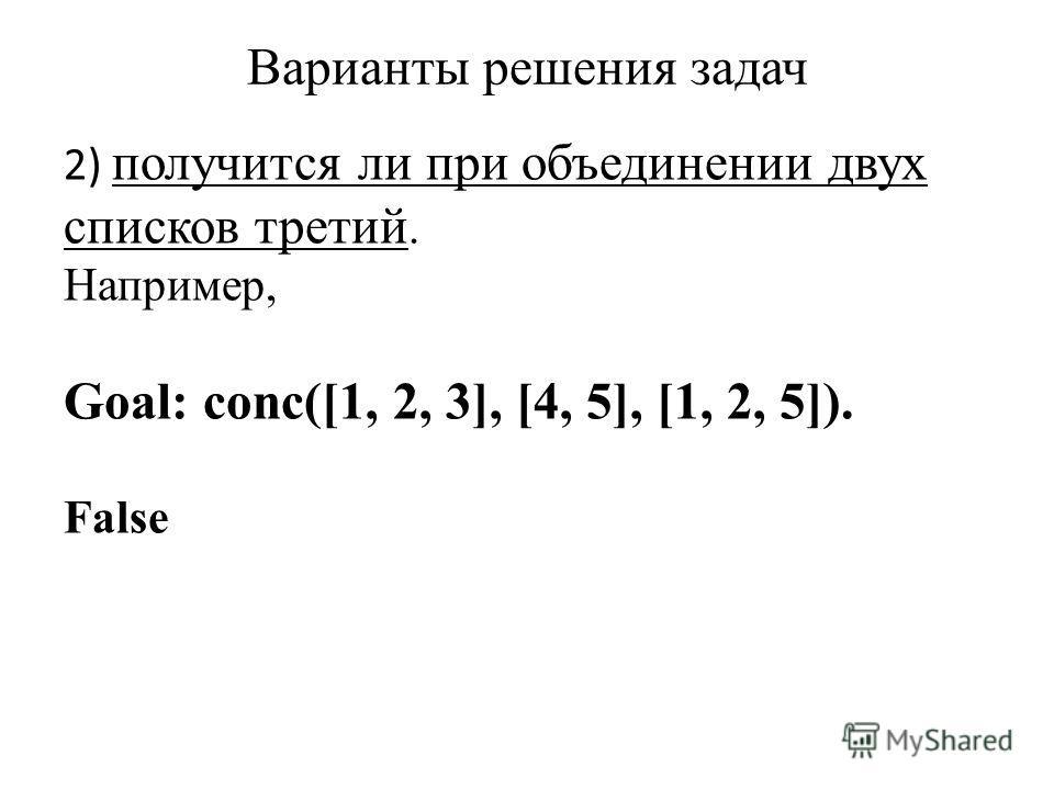 Варианты решения задач 2) получится ли при объединении двух списков третий. Например, Goal: conc([1, 2, 3], [4, 5], [1, 2, 5]). False