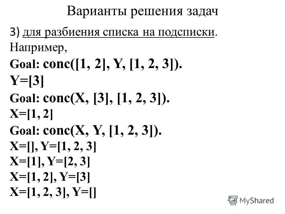 Варианты решения задач 3) для разбиения списка на подсписки. Например, Goal: conc([1, 2], Y, [1, 2, 3]). Y=[3] Goal: conc(X, [3], [1, 2, 3]). X=[1, 2] Goal: conc(X, Y, [1, 2, 3]). X=[], Y=[1, 2, 3] X=[1], Y=[2, 3] X=[1, 2], Y=[3] X=[1, 2, 3], Y=[]