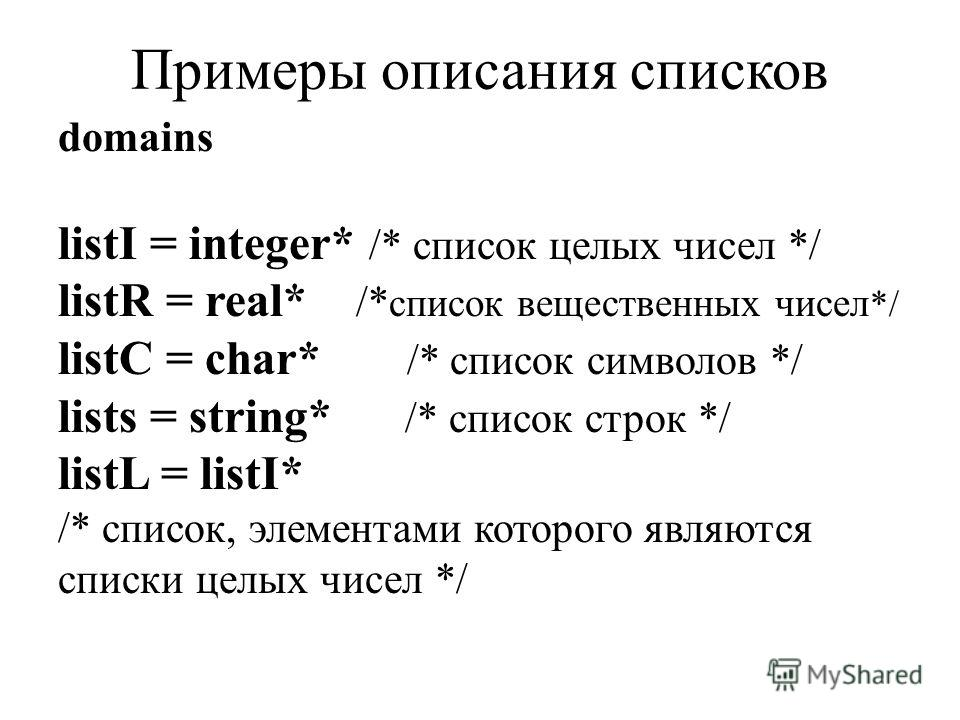 Примеры описания списков domains listI = integer* /* список целых чисел */ listR = real* /* список вещественных чисел */ listC = char* /* список символов */ lists = string* /* список строк */ listL = listI* /* список, элементами которого являются спи