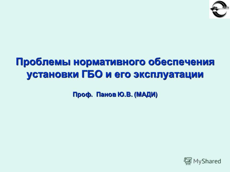 Проблемы нормативного обеспечения установки ГБО и его эксплуатации Проф. Панов Ю.В. (МАДИ)