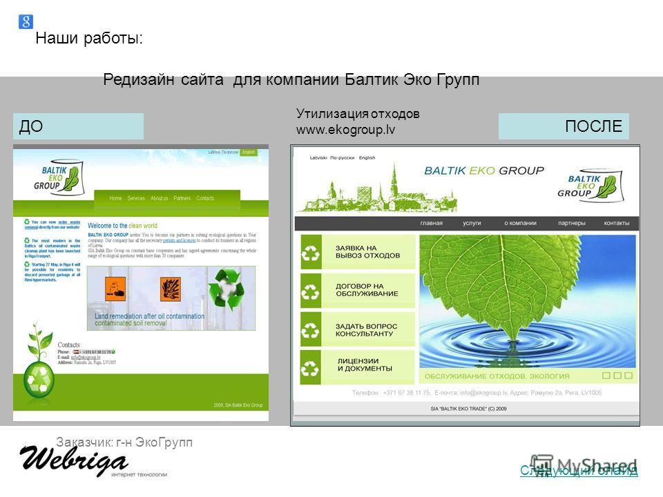 Наши работы: Заказчик: г-н ЭкоГрупп Редизайн сайта для компании Балтик Эко Групп ДО Утилизация отходов www.ekogroup.lv ПОСЛЕ Следующий слайд