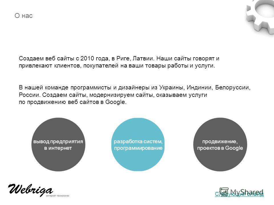 вывод предприятия в интернет разработка систем, программирование продвижение, проектов в Google О нас Создаем веб сайты с 2010 года, в Риге, Латвии. Наши сайты говорят и привлекают клиентов, покупателей на ваши товары работы и услуги. В нашей команде
