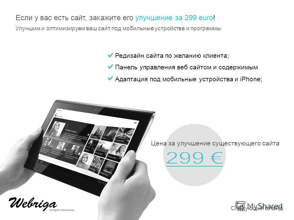 Если у вас есть сайт, закажите его улучшение за 299 euro! Улучшим и оптимизируем ваш сайт под мобильные устройства и программы. Цена за улучшение существующего сайта Редизайн сайта по желанию клиента; Панель управления веб сайтом и содержимым Адаптац