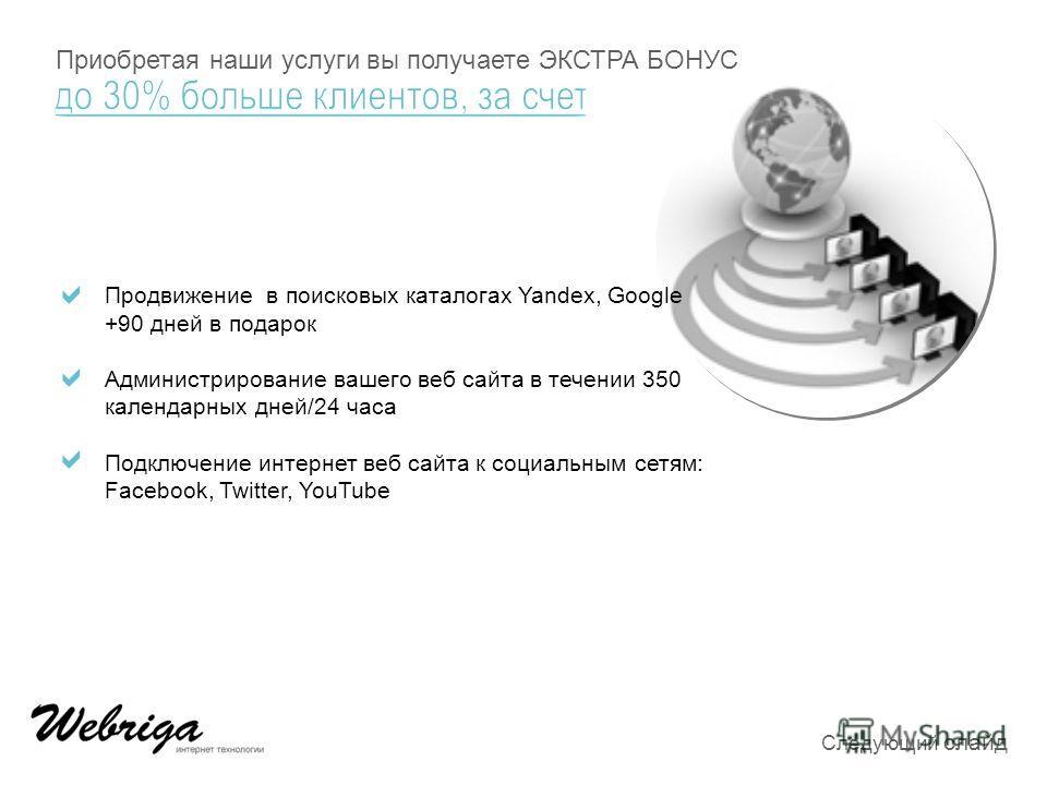 Продвижение в поисковых каталогах Yandex, Google +90 дней в подарок Администрирование вашего веб сайта в течении 350 календарных дней/24 часа Подключение интернет веб сайта к социальным сетям: Facebook, Twitter, YouTube Приобретая наши услуги вы полу